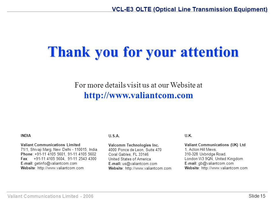 Valiant Communications Limited - 2006Slide 15 Thank you for your attention For more details visit us at our Website at http://www.valiantcom.com VCL-E3 OLTE (Optical Line Transmission Equipment) U.K.