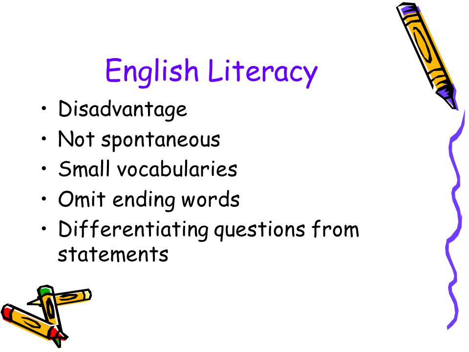 English Literacy Disadvantage Not spontaneous Small vocabularies Omit ending words Differentiating questions from statements