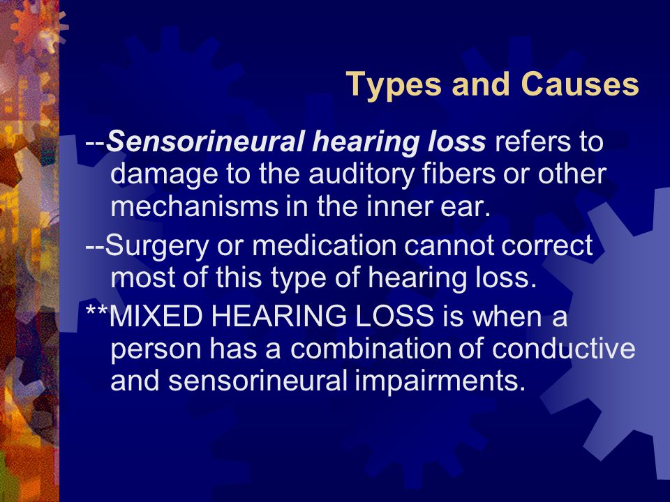 Types and Causes --Sensorineural hearing loss refers to damage to the auditory fibers or other mechanisms in the inner ear.
