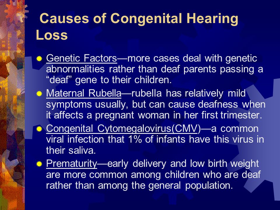 Causes of Congenital Hearing Loss  Genetic Factors—more cases deal with genetic abnormalities rather than deaf parents passing a deaf gene to their children.