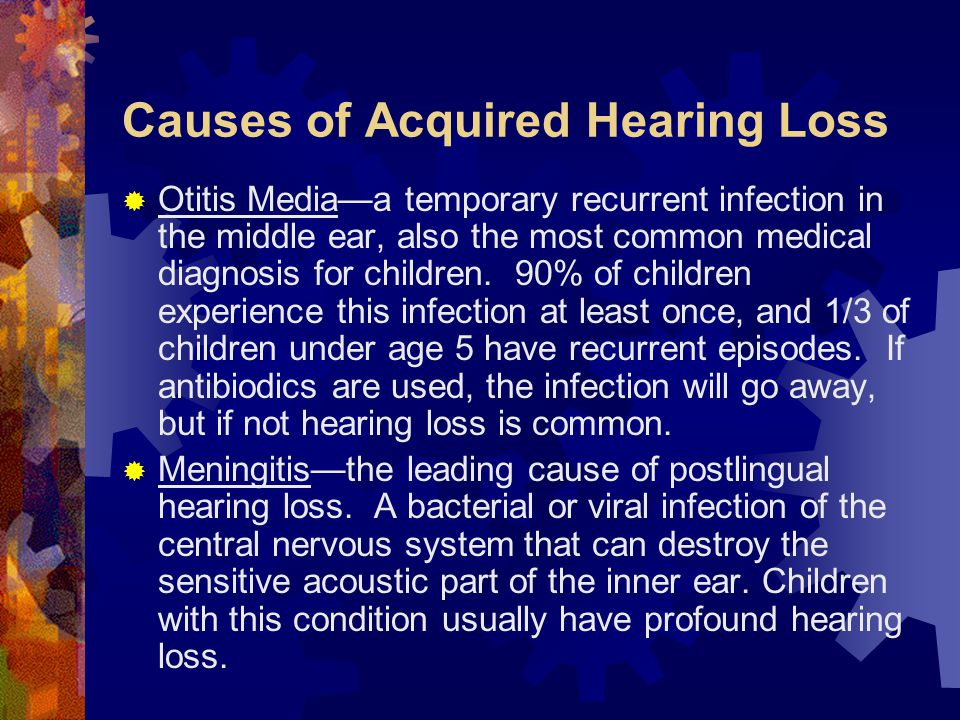Causes of Acquired Hearing Loss  Otitis Media—a temporary recurrent infection in the middle ear, also the most common medical diagnosis for children.