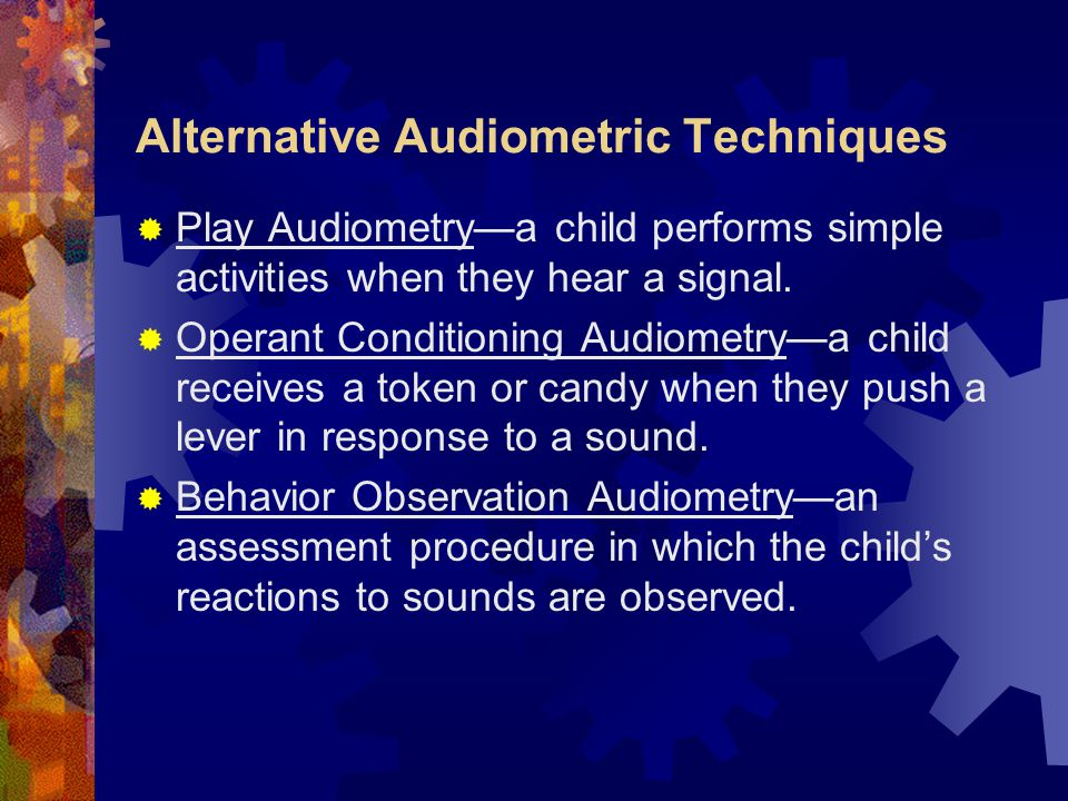 Alternative Audiometric Techniques  Play Audiometry—a child performs simple activities when they hear a signal.  Operant Conditioning Audiometry—a c