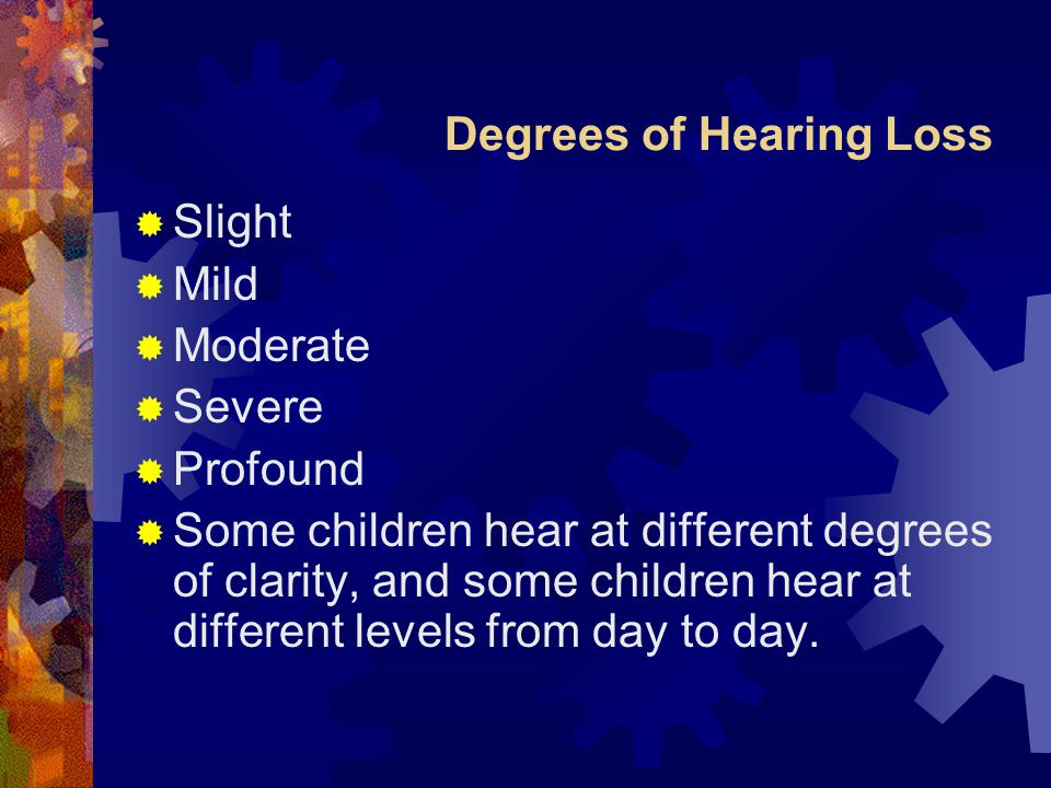 Degrees of Hearing Loss  Slight  Mild  Moderate  Severe  Profound  Some children hear at different degrees of clarity, and some children hear at different levels from day to day.