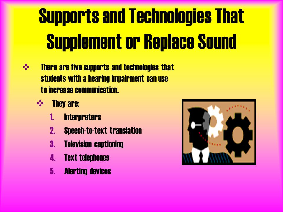 Supports and Technologies That Supplement or Replace Sound  There are five supports and technologies that students with a hearing impairment can use to increase communication.