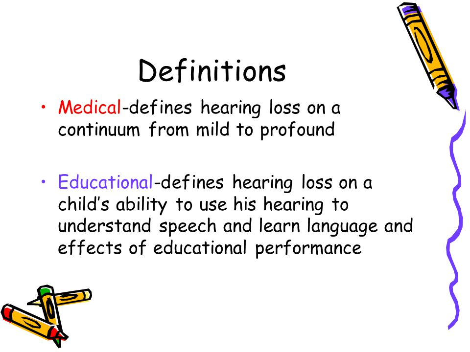 Definitions Medical-defines hearing loss on a continuum from mild to profound Educational-defines hearing loss on a child's ability to use his hearing to understand speech and learn language and effects of educational performance