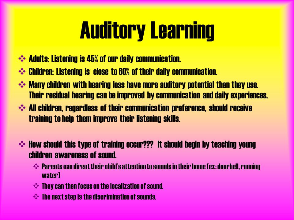 Auditory Learning  Adults: Listening is 45% of our daily communication.