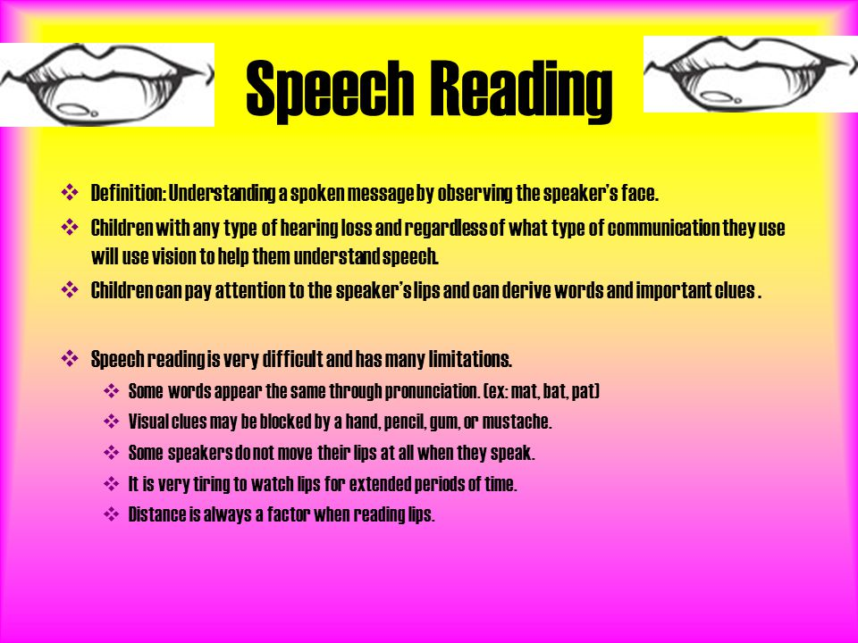 Speech Reading  Definition: Understanding a spoken message by observing the speaker's face.