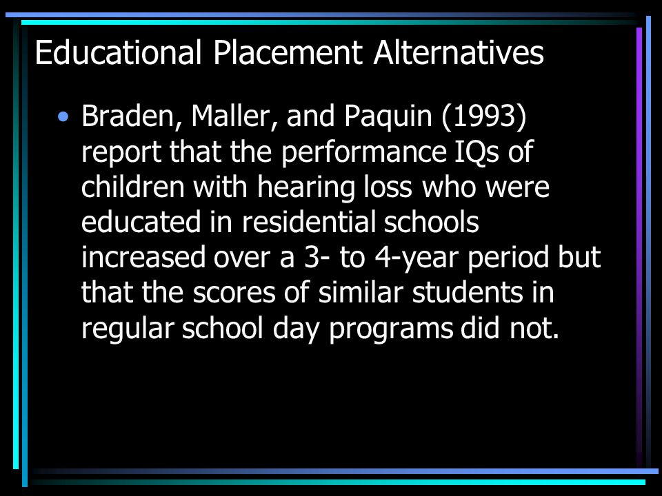 Educational Placement Alternatives Braden, Maller, and Paquin (1993) report that the performance IQs of children with hearing loss who were educated in residential schools increased over a 3- to 4-year period but that the scores of similar students in regular school day programs did not.