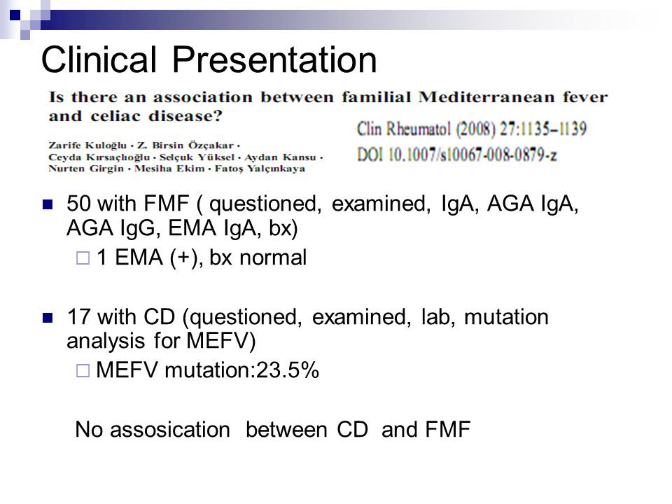 Clinical Presentation 50 with FMF ( questioned, examined, IgA, AGA IgA, AGA IgG, EMA IgA, bx)  1 EMA (+), bx normal 17 with CD (questioned, examined,