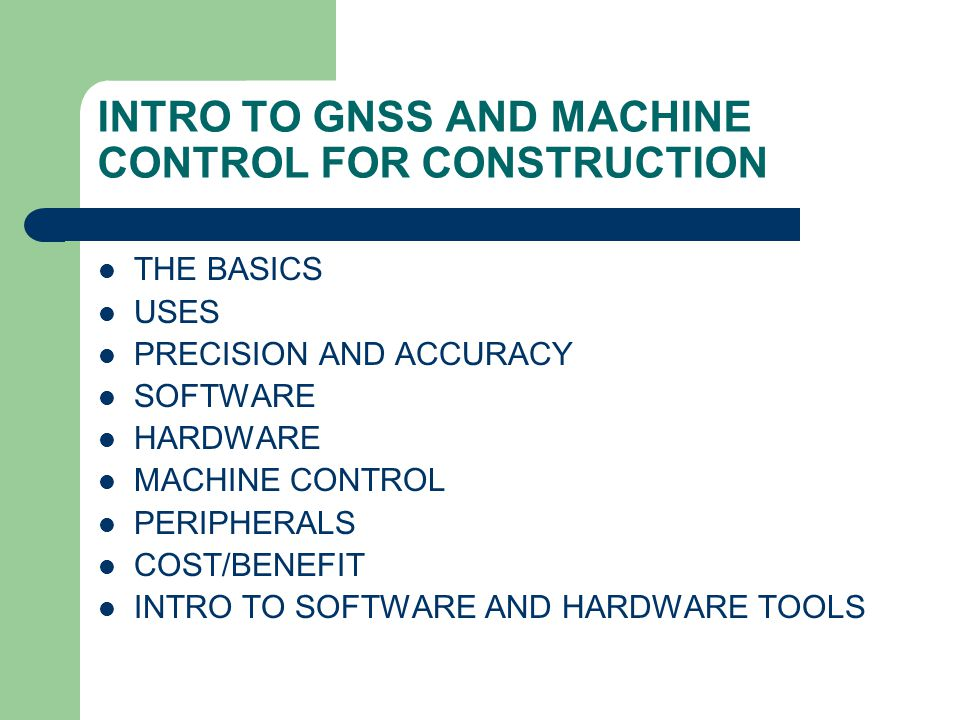 INTRO TO GNSS AND MACHINE CONTROL FOR CONSTRUCTION THE BASICS USES PRECISION AND ACCURACY SOFTWARE HARDWARE MACHINE CONTROL PERIPHERALS COST/BENEFIT INTRO TO SOFTWARE AND HARDWARE TOOLS