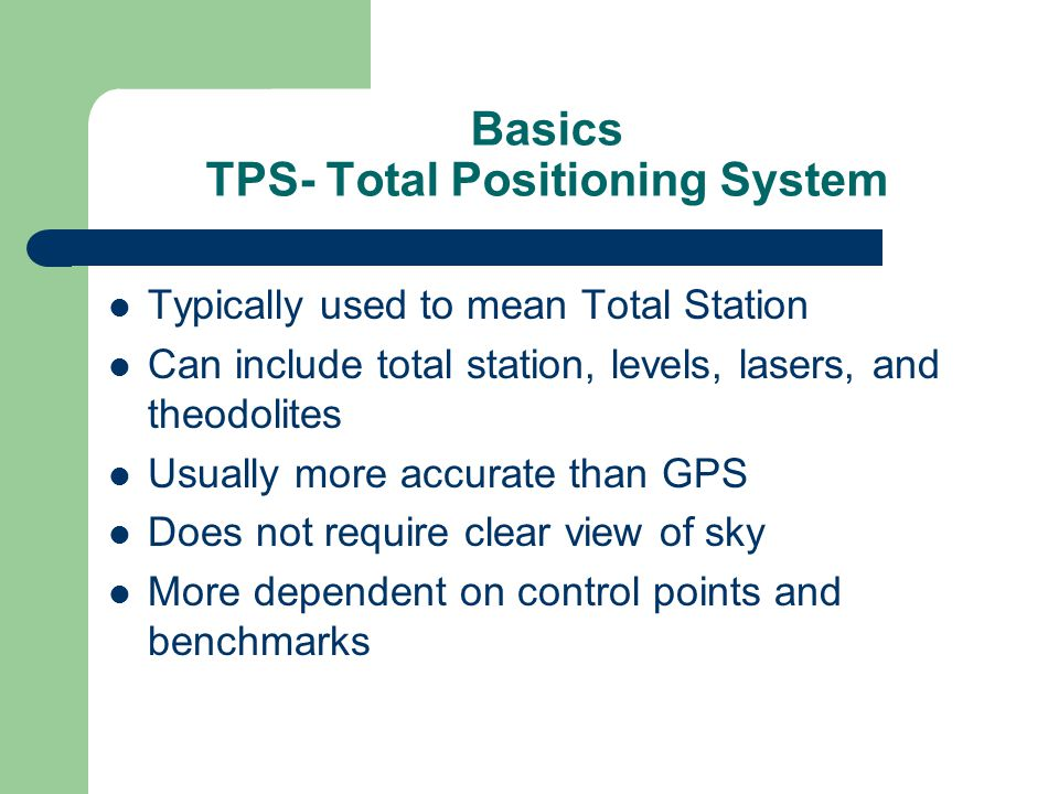 Basics TPS- Total Positioning System Typically used to mean Total Station Can include total station, levels, lasers, and theodolites Usually more accurate than GPS Does not require clear view of sky More dependent on control points and benchmarks