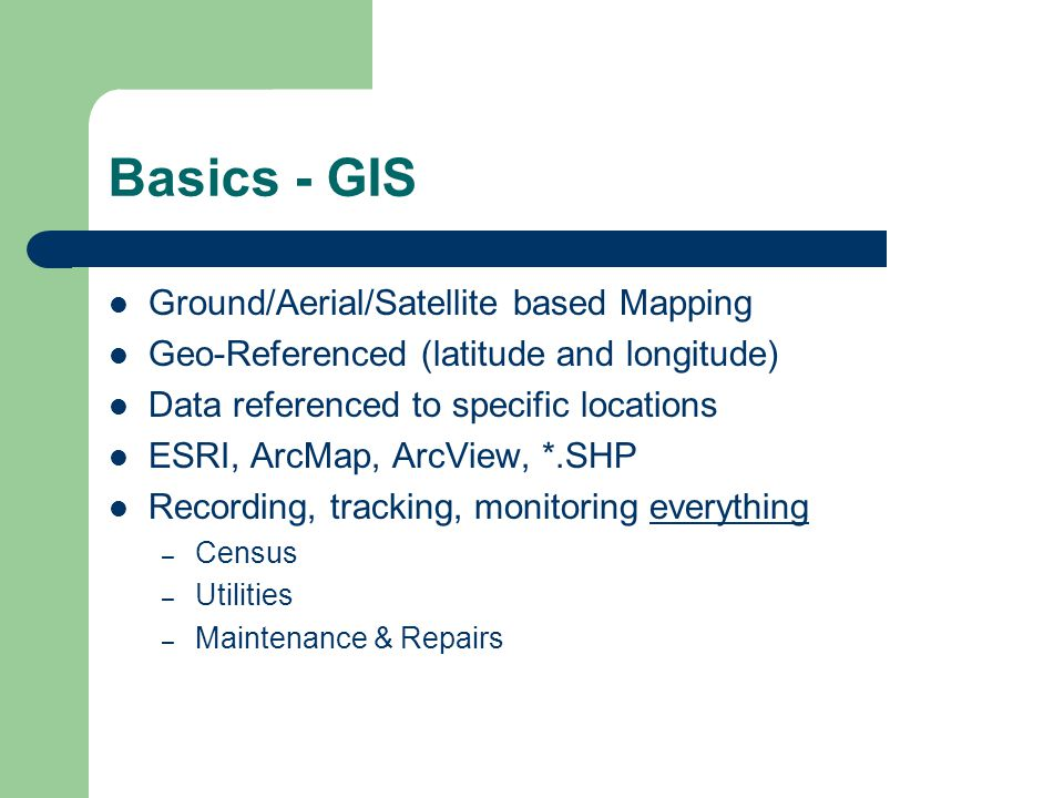 Basics - GIS Ground/Aerial/Satellite based Mapping Geo-Referenced (latitude and longitude) Data referenced to specific locations ESRI, ArcMap, ArcView, *.SHP Recording, tracking, monitoring everything – Census – Utilities – Maintenance & Repairs