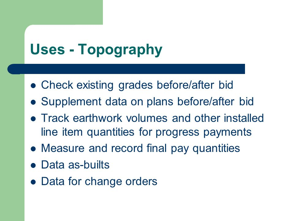Uses - Topography Check existing grades before/after bid Supplement data on plans before/after bid Track earthwork volumes and other installed line item quantities for progress payments Measure and record final pay quantities Data as-builts Data for change orders