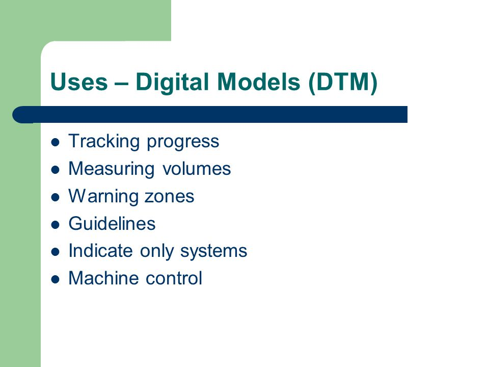 Uses – Digital Models (DTM) Tracking progress Measuring volumes Warning zones Guidelines Indicate only systems Machine control
