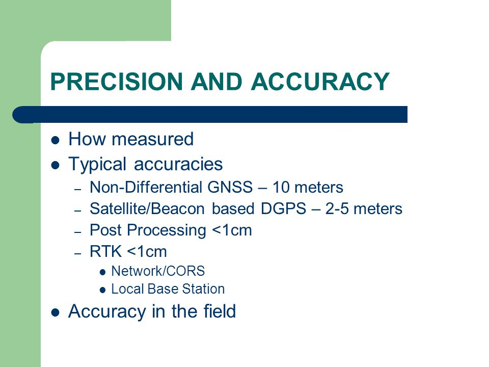 PRECISION AND ACCURACY How measured Typical accuracies – Non-Differential GNSS – 10 meters – Satellite/Beacon based DGPS – 2-5 meters – Post Processing <1cm – RTK <1cm Network/CORS Local Base Station Accuracy in the field