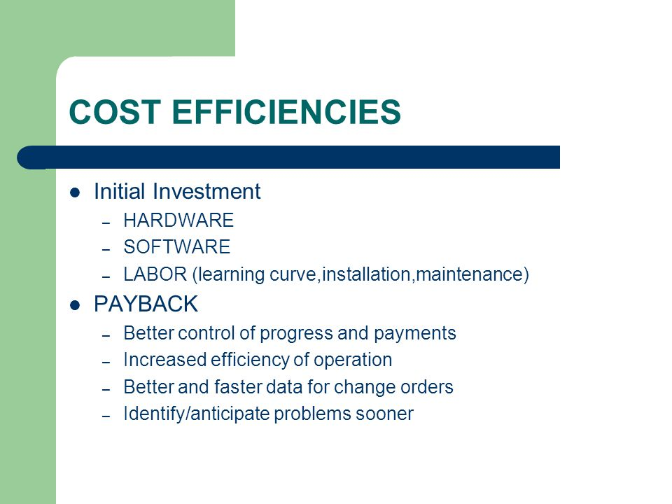 COST EFFICIENCIES Initial Investment – HARDWARE – SOFTWARE – LABOR (learning curve,installation,maintenance) PAYBACK – Better control of progress and payments – Increased efficiency of operation – Better and faster data for change orders – Identify/anticipate problems sooner