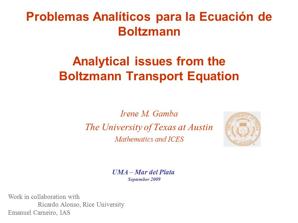 Problemas Analíticos para la Ecuación de Boltzmann Analytical issues from the Boltzmann Transport Equation Irene M. Gamba The University of Texas at A