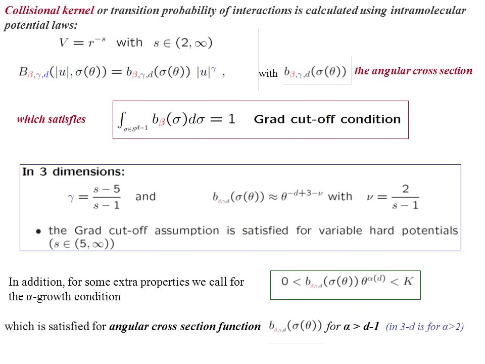In addition, for some extra properties we call for the α-growth condition which is satisfied for angular cross section functionfor α > d-1 (in 3-d is for α>2) the angular cross section which satisfies Collisional kernel or transition probability of interactions is calculated using intramolecular potential laws: with