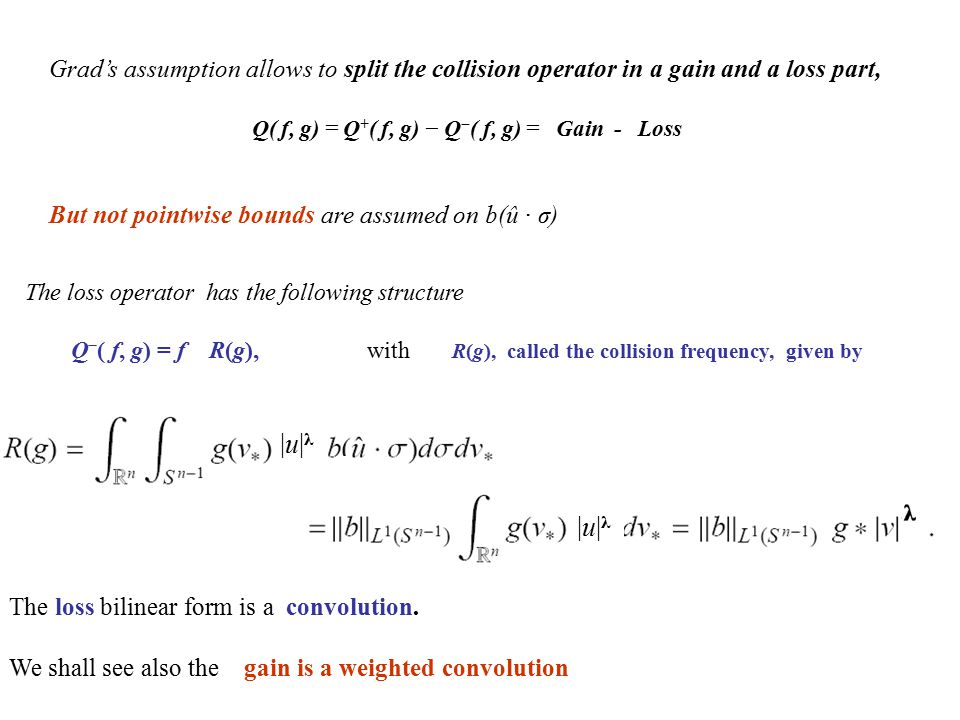 Grad's assumption allows to split the collision operator in a gain and a loss part, Q( f, g) = Q + ( f, g) − Q − ( f, g) = Gain - Loss But not pointwi