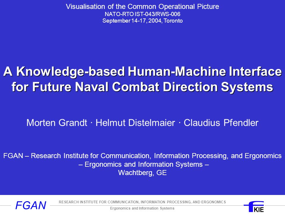 Ergonomics and Information Systems RESEARCH INSTITUTE FOR COMMUNICATION, INFORMATION PROCESSING, AND ERGONOMICS FGAN A Knowledge-based Human-Machine Interface for Future Naval Combat Direction Systems A Knowledge-based Human-Machine Interface for Future Naval Combat Direction Systems Morten Grandt ∙ Helmut Distelmaier ∙ Claudius Pfendler FGAN – Research Institute for Communication, Information Processing, and Ergonomics – Ergonomics and Information Systems – Wachtberg, GE Visualisation of the Common Operational Picture NATO-RTO IST-043/RWS-006 September 14-17, 2004, Toronto