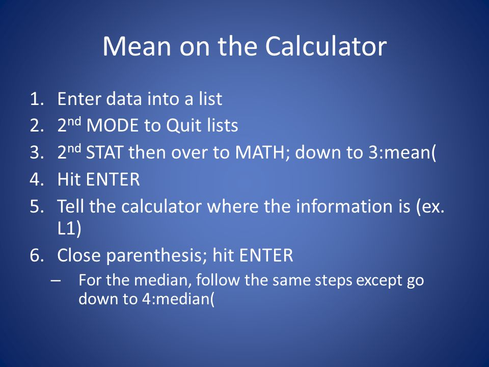 Mean on the Calculator 1.Enter data into a list 2.2 nd MODE to Quit lists 3.2 nd STAT then over to MATH; down to 3:mean( 4.Hit ENTER 5.Tell the calculator where the information is (ex.