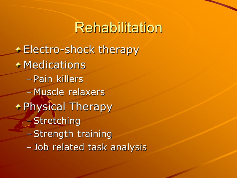Rehabilitation Electro-shock therapy Medications –Pain killers –Muscle relaxers Physical Therapy –Stretching –Strength training –Job related task analysis