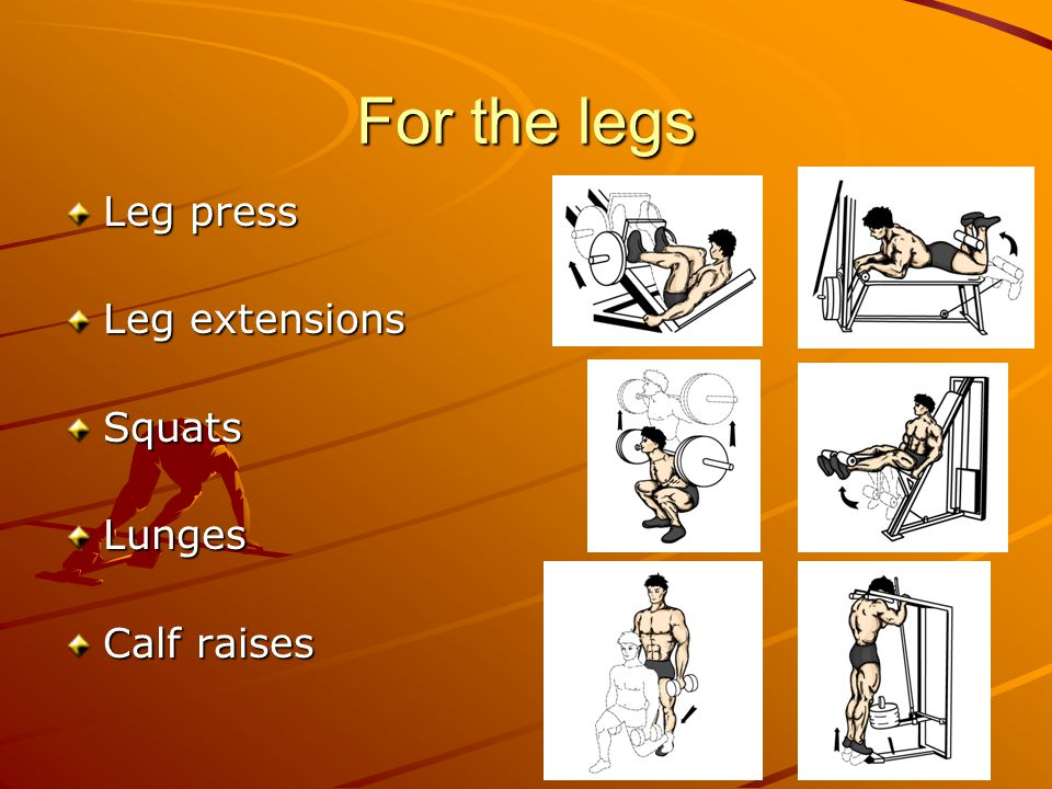 For the legs Leg press Leg extensions SquatsLunges Calf raises