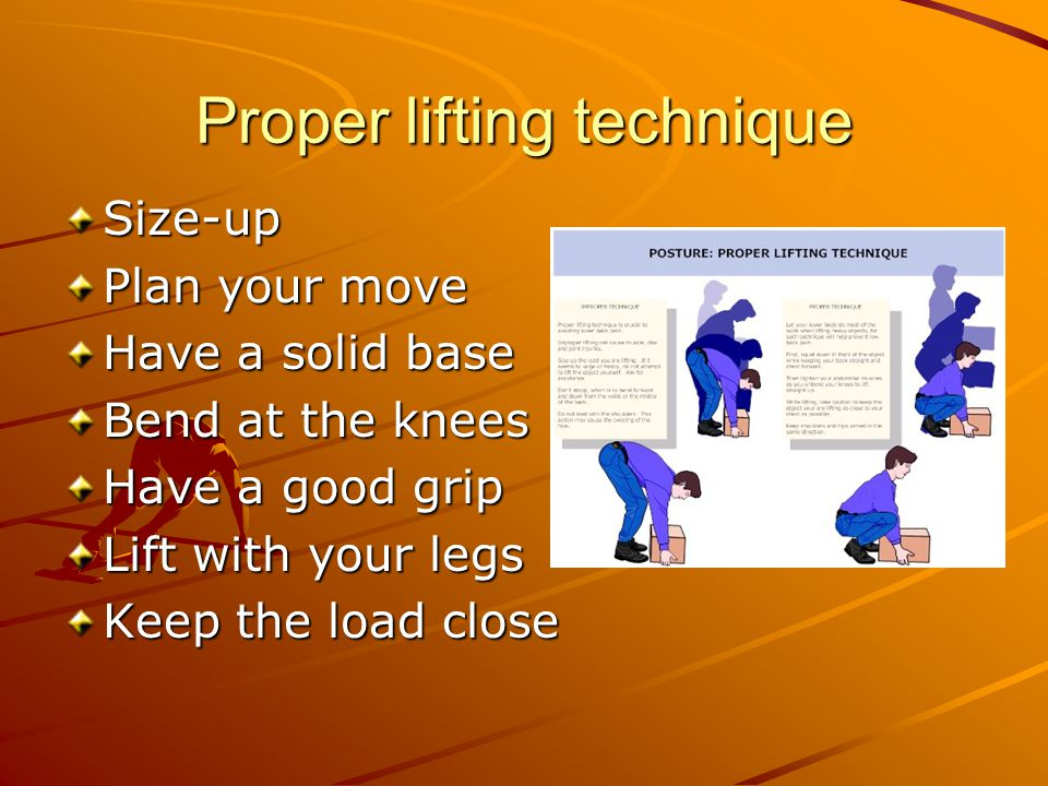 Proper lifting technique Size-up Plan your move Have a solid base Bend at the knees Have a good grip Lift with your legs Keep the load close