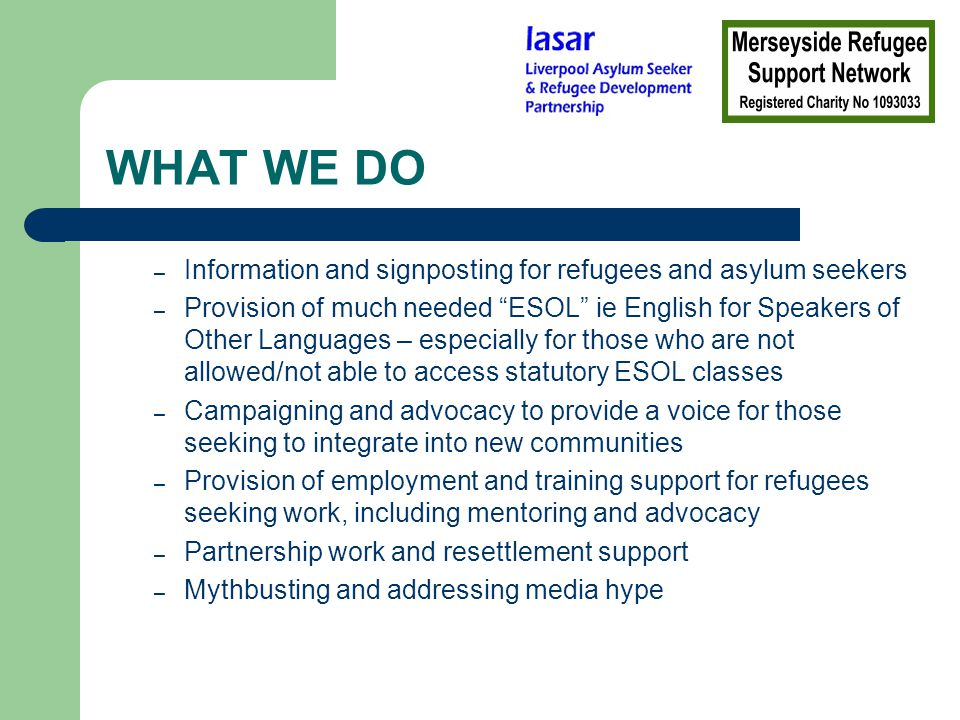 MORE OF WHAT WE DO Development and management of a level 3 Interpreting qualification for bi-lingual refugees and migrant workers Provision of specialist advice in governance and establishment of refugee and immigrant community groups Annual celebration of Refugee Week; Anti- deportation support