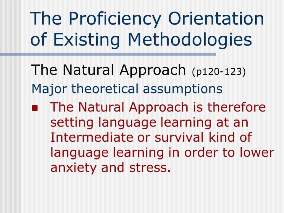 The Proficiency Orientation of Existing Methodologies The Natural Approach (p120-123) Guidelines for classroom Use simplified speech at first simplification of syntax and the use of redundancy