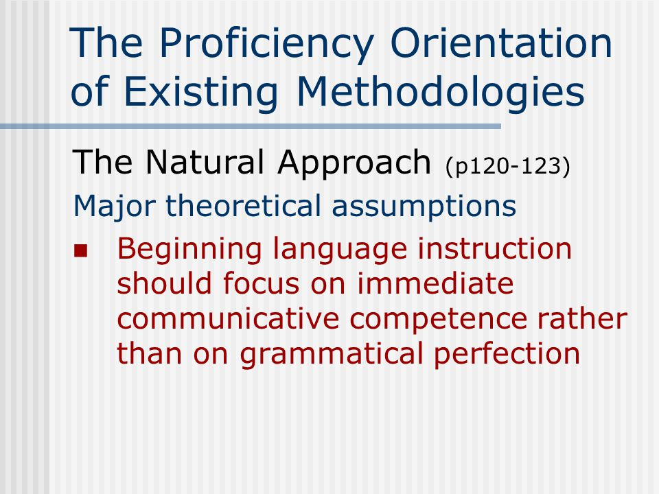 The Proficiency Orientation of Existing Methodologies The Natural Approach (p120-123) Guidelines for classroom Use simplified speech at first use yes/no questions, tag questions*, forced choice (either/or) questions, and questions with a sample answer provided * It's a beautiful day, isn't it.