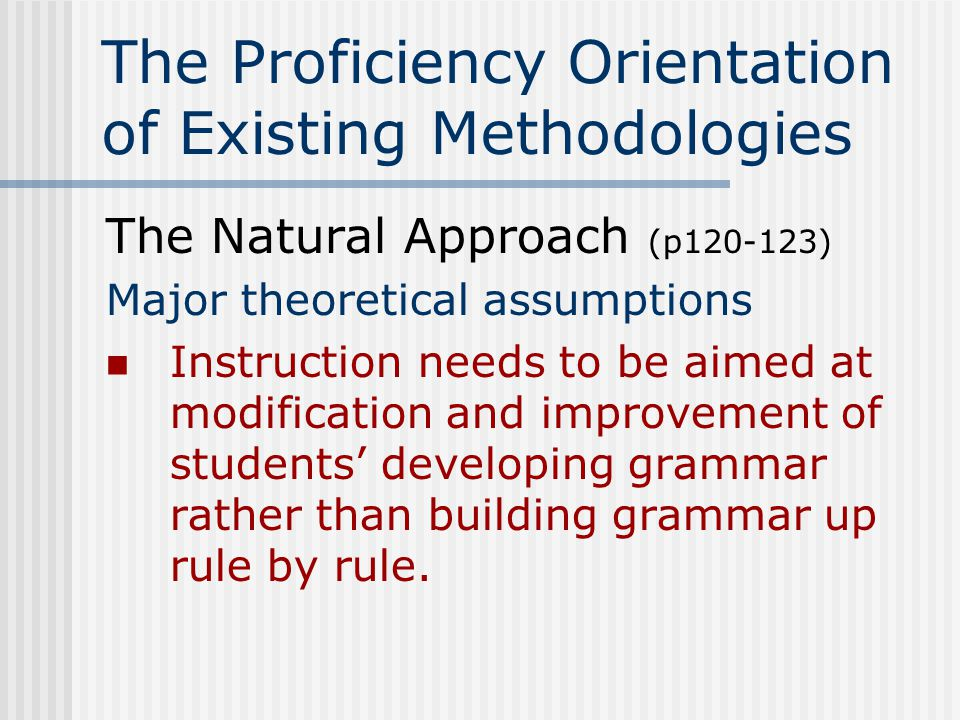 The Proficiency Orientation of Existing Methodologies The Natural Approach (p120-123) Sample classroom activities Preproduction phase* Listening comprehension practice No requirement to speak in TL (early) *This phase lasts about five class hours for university students, but may last several months for younger students.