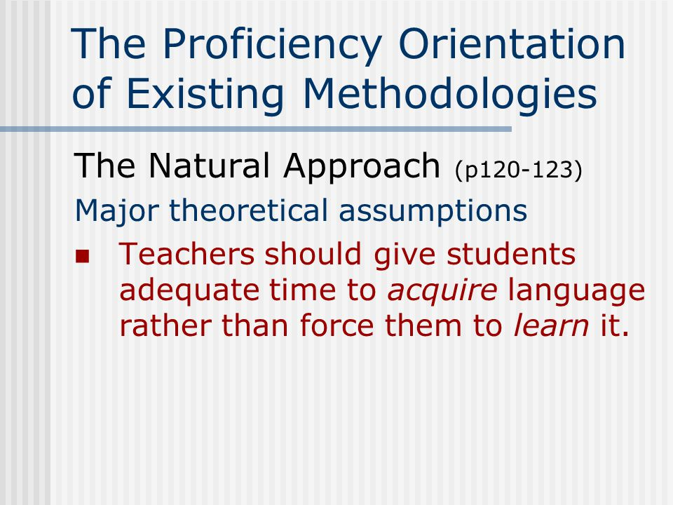 The Proficiency Orientation of Existing Methodologies The Natural Approach (p120-123) Major theoretical assumptions Affective rather than cognitive factors are primary to language learning.