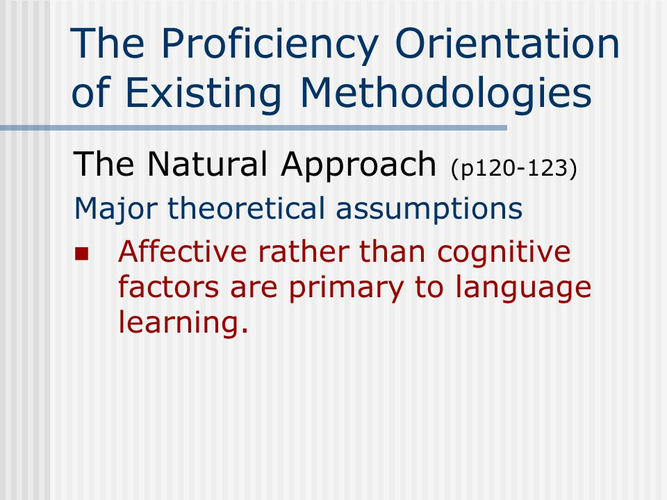 The Proficiency Orientation of Existing Methodologies The Natural Approach (p120-123) Major theoretical assumptions An important key to language learning is building a large vocabulary.
