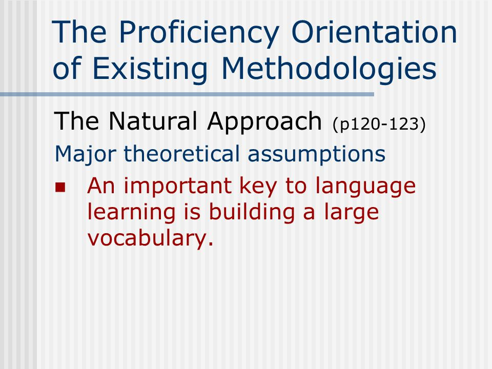 The Proficiency Orientation of Existing Methodologies The Natural Approach (p120-123) Sample classroom activities After the pre-production phase, these techniques can be used as warm ups for individual classes
