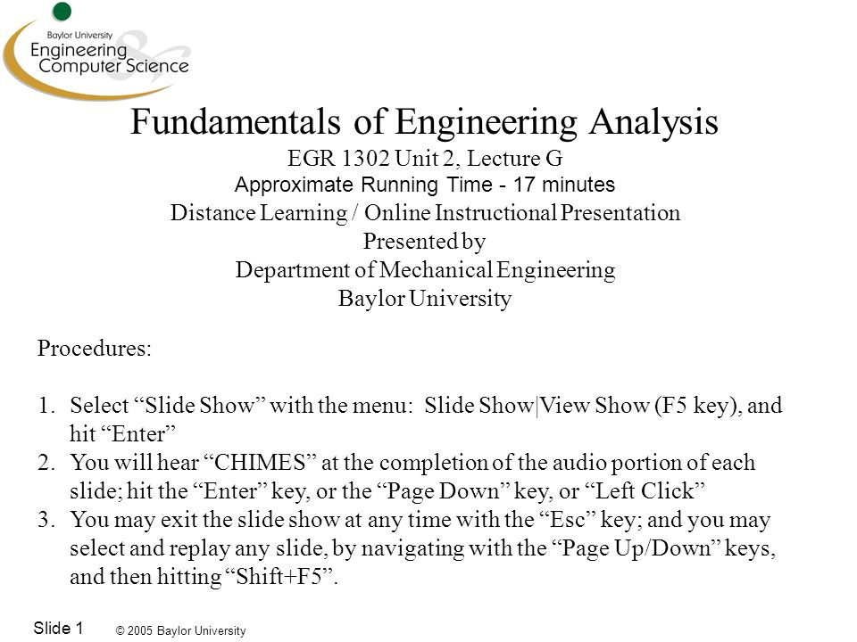 © 2005 Baylor University Slide 1 Fundamentals of Engineering Analysis EGR 1302 Unit 2, Lecture G Approximate Running Time - 17 minutes Distance Learning / Online Instructional Presentation Presented by Department of Mechanical Engineering Baylor University Procedures: 1.Select Slide Show with the menu: Slide Show|View Show (F5 key), and hit Enter 2.You will hear CHIMES at the completion of the audio portion of each slide; hit the Enter key, or the Page Down key, or Left Click 3.You may exit the slide show at any time with the Esc key; and you may select and replay any slide, by navigating with the Page Up/Down keys, and then hitting Shift+F5 .
