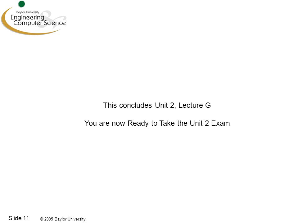 © 2005 Baylor University Slide 11 This concludes Unit 2, Lecture G You are now Ready to Take the Unit 2 Exam