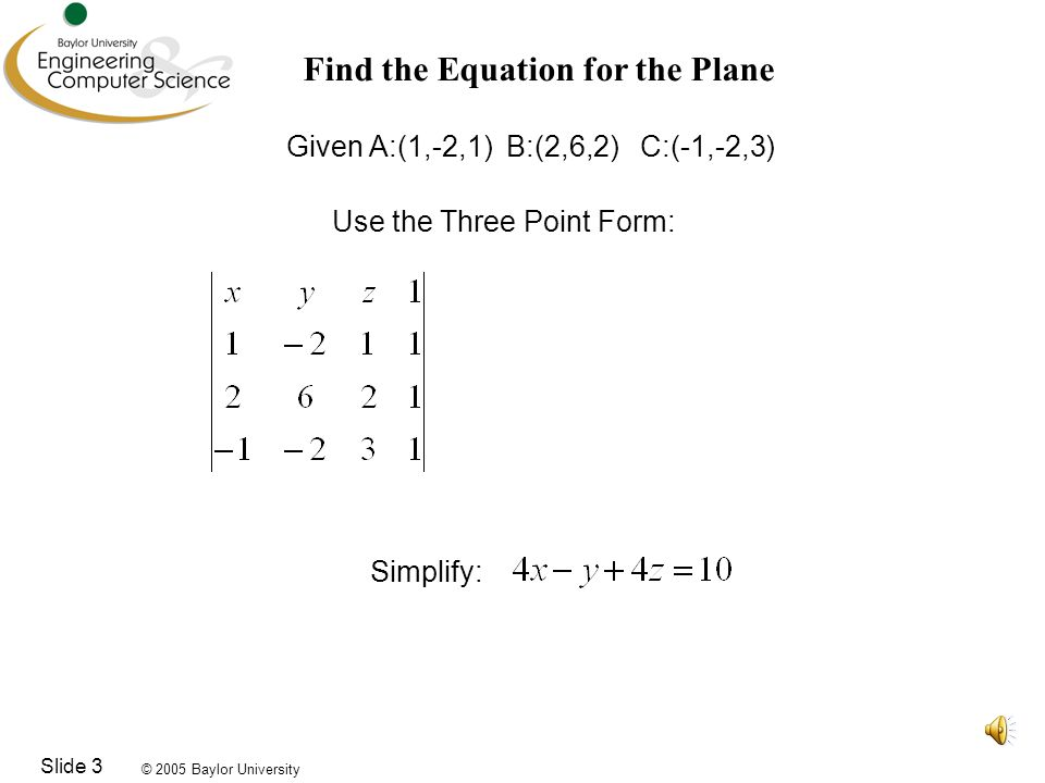© 2005 Baylor University Slide 4 Now Find the Equation for the Line Given D:(-3,6,10) E:(0,2,8) Vector Parametric Form Cartesian Form