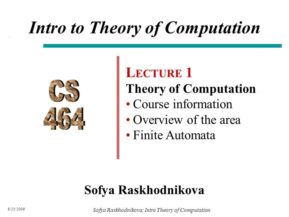 8/25/2009 Sofya Raskhodnikova Intro to Theory of Computation L ECTURE 1 Theory of Computation Course information Overview of the area Finite Automata