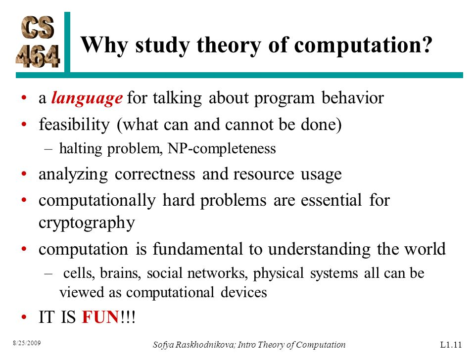 Why study theory of computation? a language for talking about program behavior feasibility (what can and cannot be done) –halting problem, NP-complete