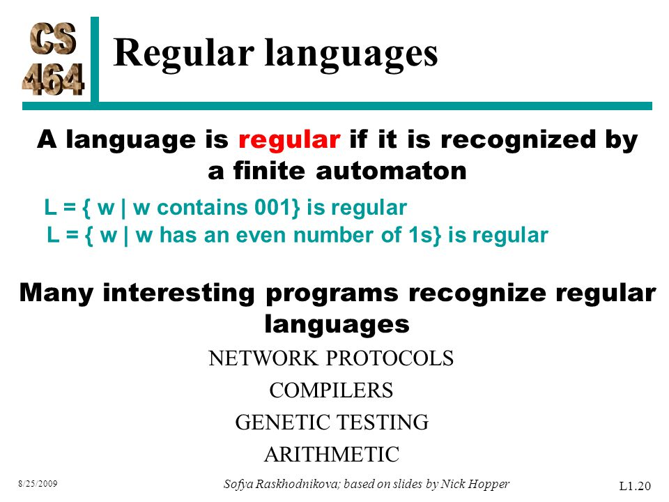 A language is regular if it is recognized by a finite automaton L = { w | w contains 001} is regular L = { w | w has an even number of 1s} is regular 8/25/2009 Sofya Raskhodnikova; based on slides by Nick Hopper L1.20 Regular languages Many interesting programs recognize regular languages NETWORK PROTOCOLS COMPILERS GENETIC TESTING ARITHMETIC
