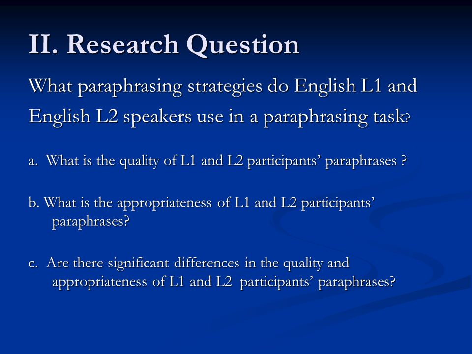 II. Research Question What paraphrasing strategies do English L1 and English L2 speakers use in a paraphrasing task ? a. What is the quality of L1 and