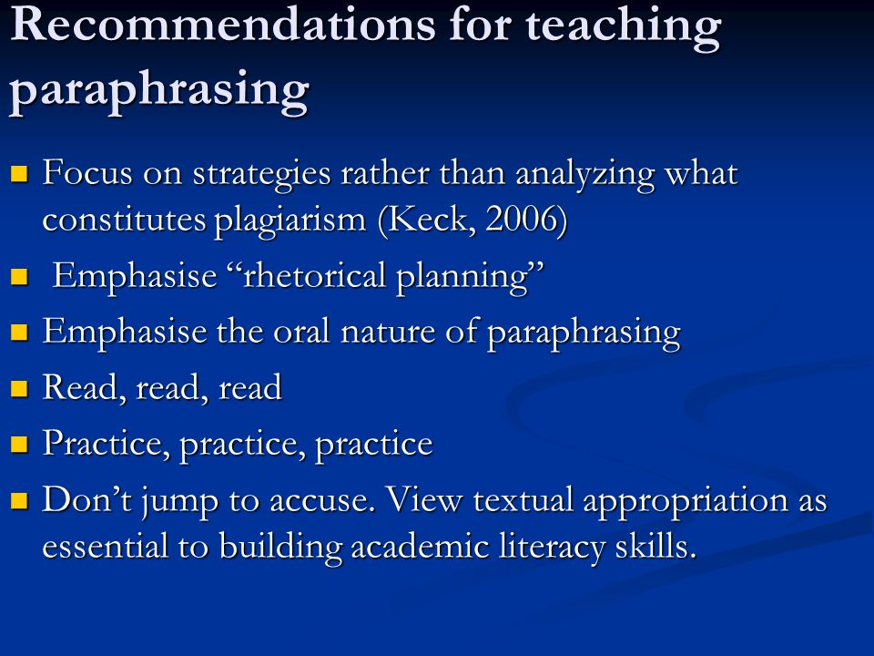 Recommendations for teaching paraphrasing Focus on strategies rather than analyzing what constitutes plagiarism (Keck, 2006) Focus on strategies rather than analyzing what constitutes plagiarism (Keck, 2006) Emphasise rhetorical planning Emphasise rhetorical planning Emphasise the oral nature of paraphrasing Emphasise the oral nature of paraphrasing Read, read, read Read, read, read Practice, practice, practice Practice, practice, practice Don't jump to accuse.