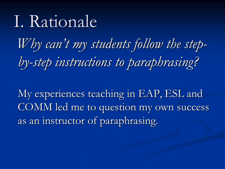 I. Rationale Why can't my students follow the step- by-step instructions to paraphrasing.