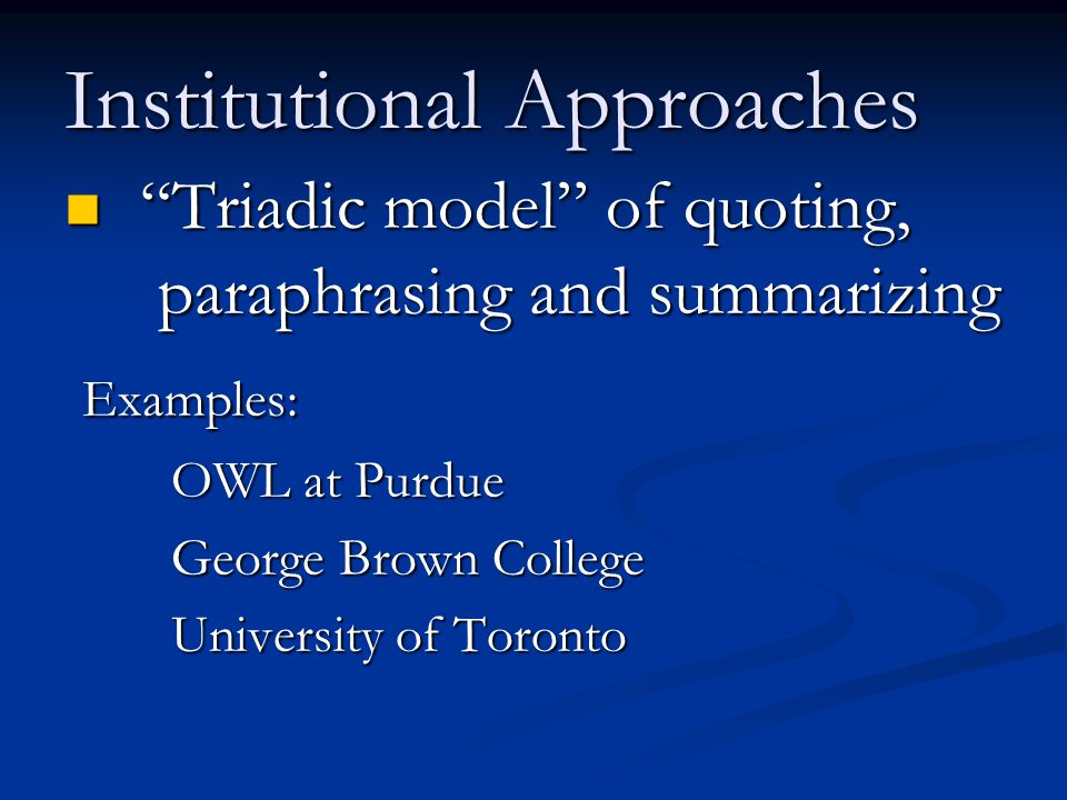 Institutional Approaches Triadic model of quoting, paraphrasing and summarizing Triadic model of quoting, paraphrasing and summarizing Examples: Examples: OWL at Purdue OWL at Purdue George Brown College George Brown College University of Toronto University of Toronto