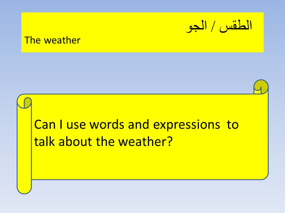 Can I use words and expressions to talk about the weather الطقس / الجو The weather