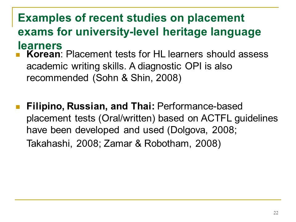 22 Examples of recent studies on placement exams for university-level heritage language learners Korean: Placement tests for HL learners should assess academic writing skills.