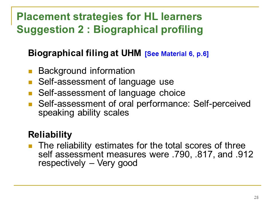 28 Placement strategies for HL learners Suggestion 2 : Biographical profiling Biographical filing at UHM [See Material 6, p.6] Background information Self-assessment of language use Self-assessment of language choice Self-assessment of oral performance: Self-perceived speaking ability scales Reliability The reliability estimates for the total scores of three self assessment measures were.790,.817, and.912 respectively – Very good