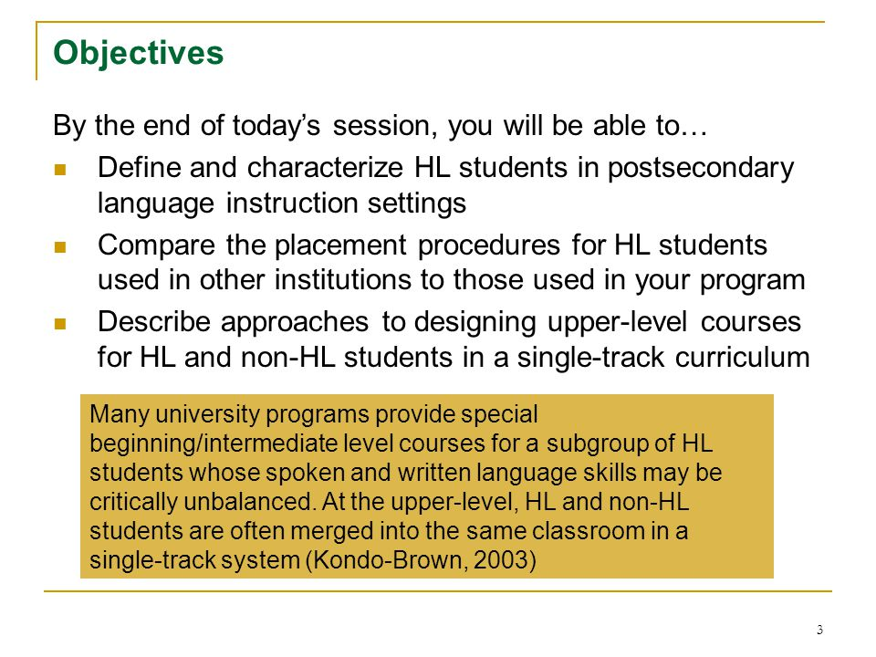 3 Objectives By the end of today's session, you will be able to… Define and characterize HL students in postsecondary language instruction settings Compare the placement procedures for HL students used in other institutions to those used in your program Describe approaches to designing upper-level courses for HL and non-HL students in a single-track curriculum Many university programs provide special beginning/intermediate level courses for a subgroup of HL students whose spoken and written language skills may be critically unbalanced.