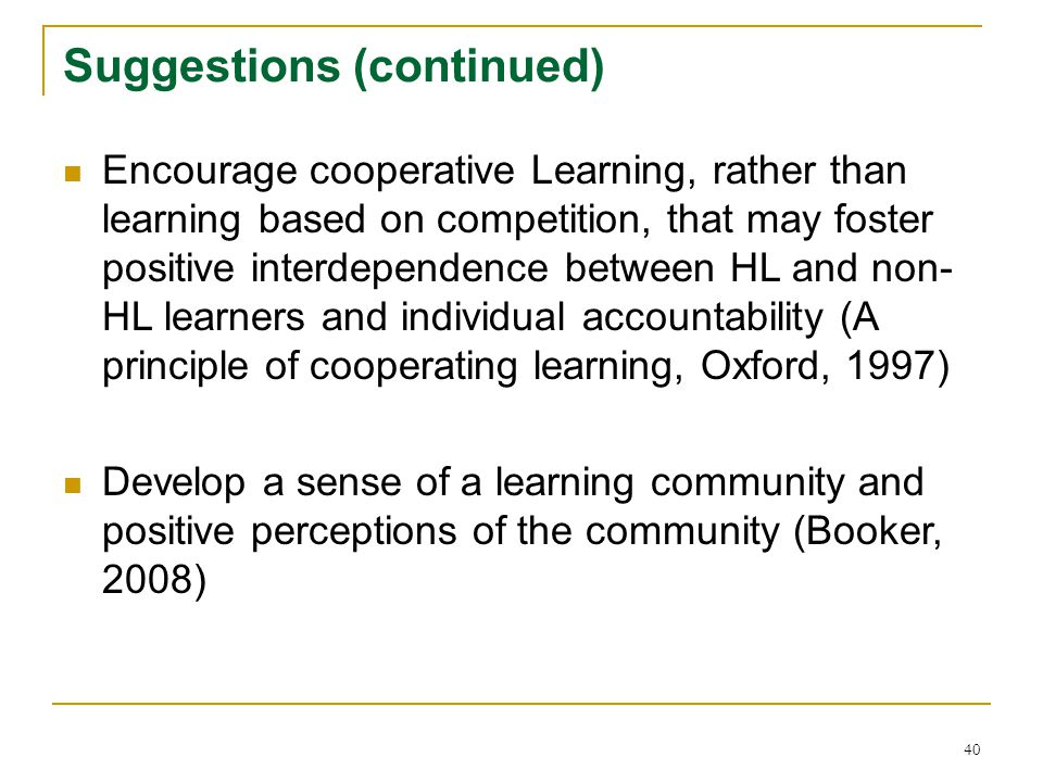 40 Suggestions (continued) Encourage cooperative Learning, rather than learning based on competition, that may foster positive interdependence between HL and non- HL learners and individual accountability (A principle of cooperating learning, Oxford, 1997) Develop a sense of a learning community and positive perceptions of the community (Booker, 2008)